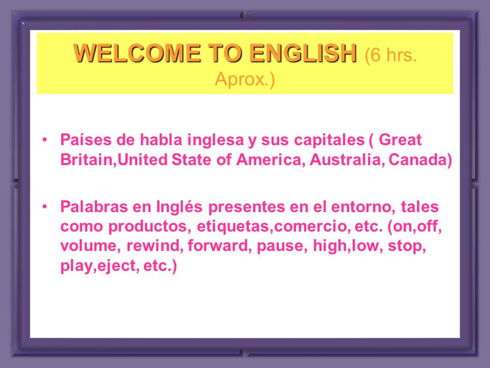 WELCOME TO ENGLISH (6 hrs. Aprox.)