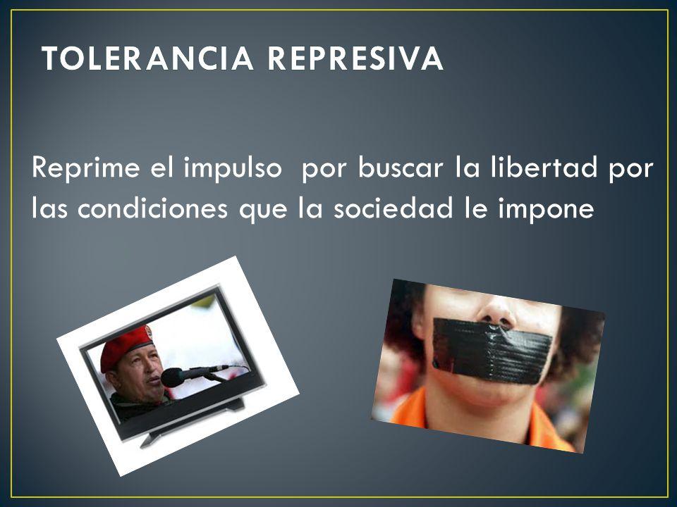 TOLERANCIA REPRESIVA Reprime el impulso por buscar la libertad por las condiciones que la sociedad le impone.