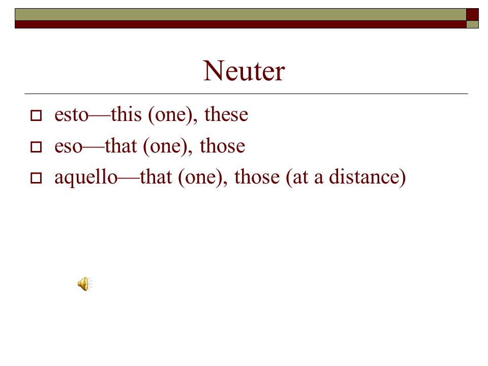 Neuter esto—this (one), these eso—that (one), those