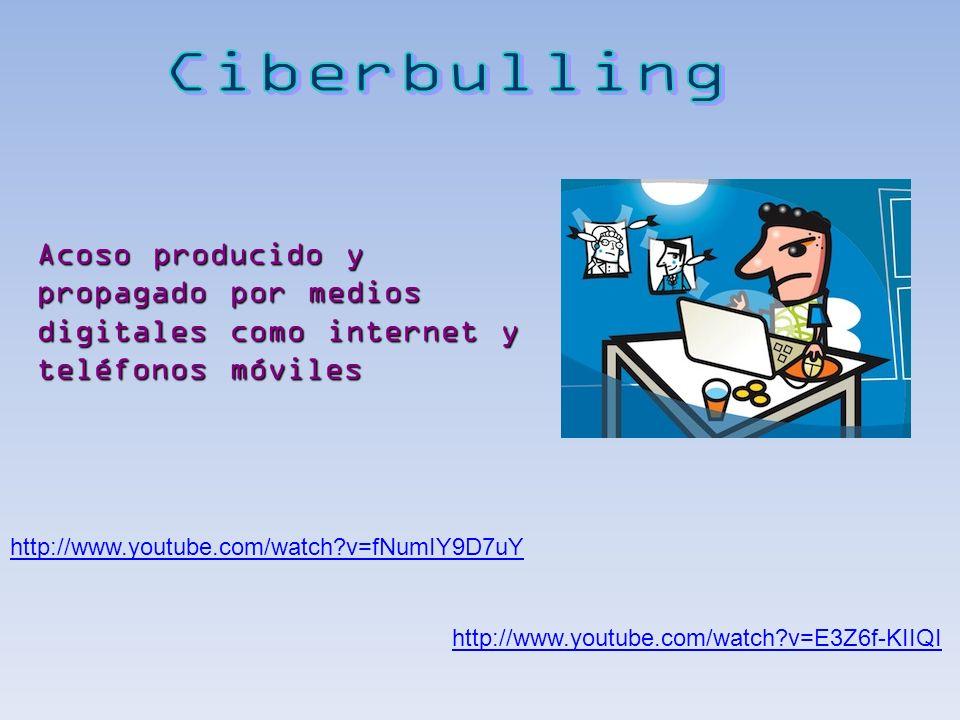 Ciberbulling Acoso producido y propagado por medios digitales como internet y teléfonos móviles. http://www.youtube.com/watch v=fNumIY9D7uY.