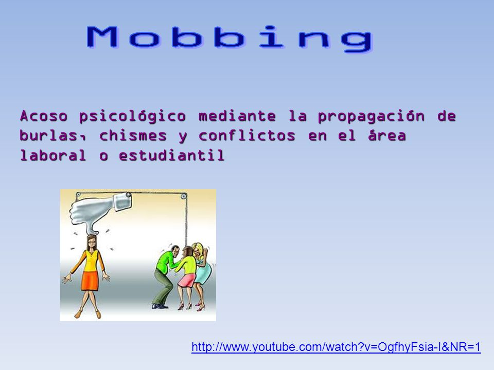 Mobbing Acoso psicológico mediante la propagación de burlas, chismes y conflictos en el área laboral o estudiantil.