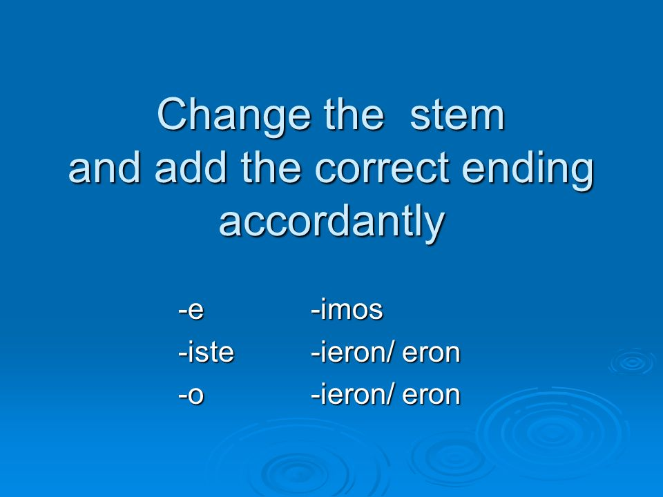 Change the stem and add the correct ending accordantly