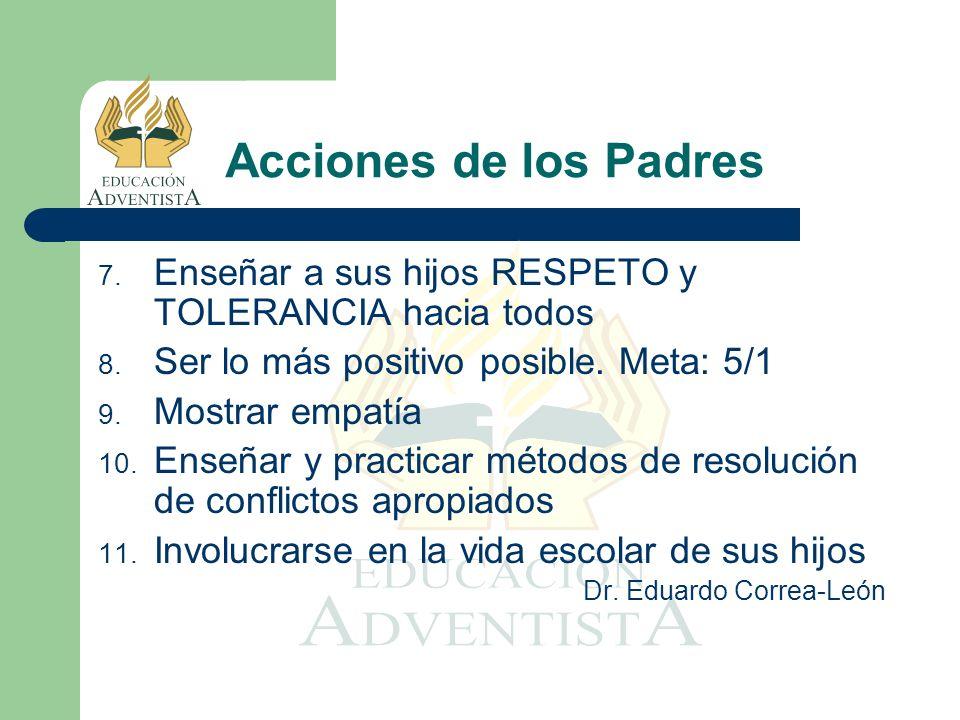 Acciones de los PadresEnseñar a sus hijos RESPETO y TOLERANCIA hacia todos. Ser lo más positivo posible. Meta: 5/1.