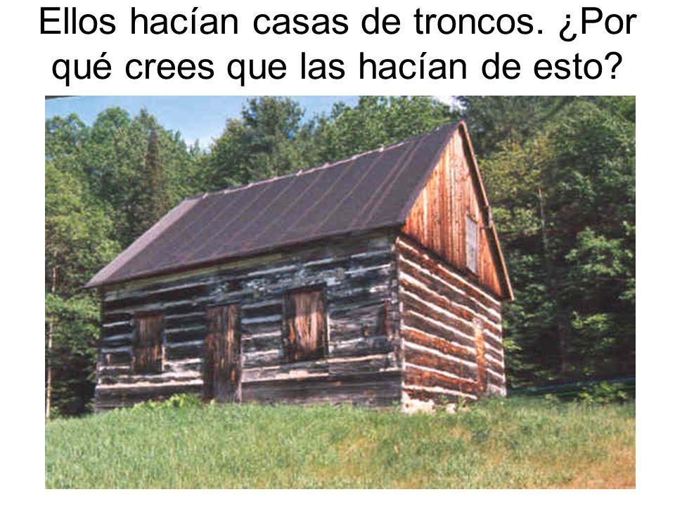 Ellos hacían casas de troncos. ¿Por qué crees que las hacían de esto