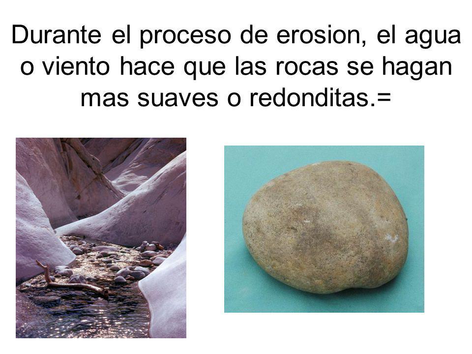 Durante el proceso de erosion, el agua o viento hace que las rocas se hagan mas suaves o redonditas.=