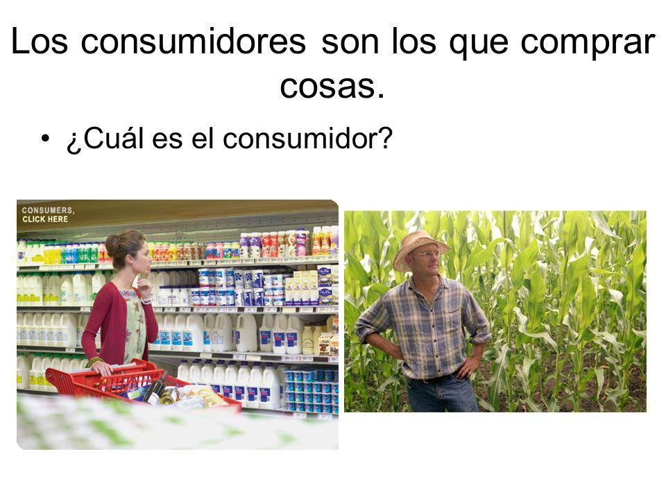 Los consumidores son los que comprar cosas.