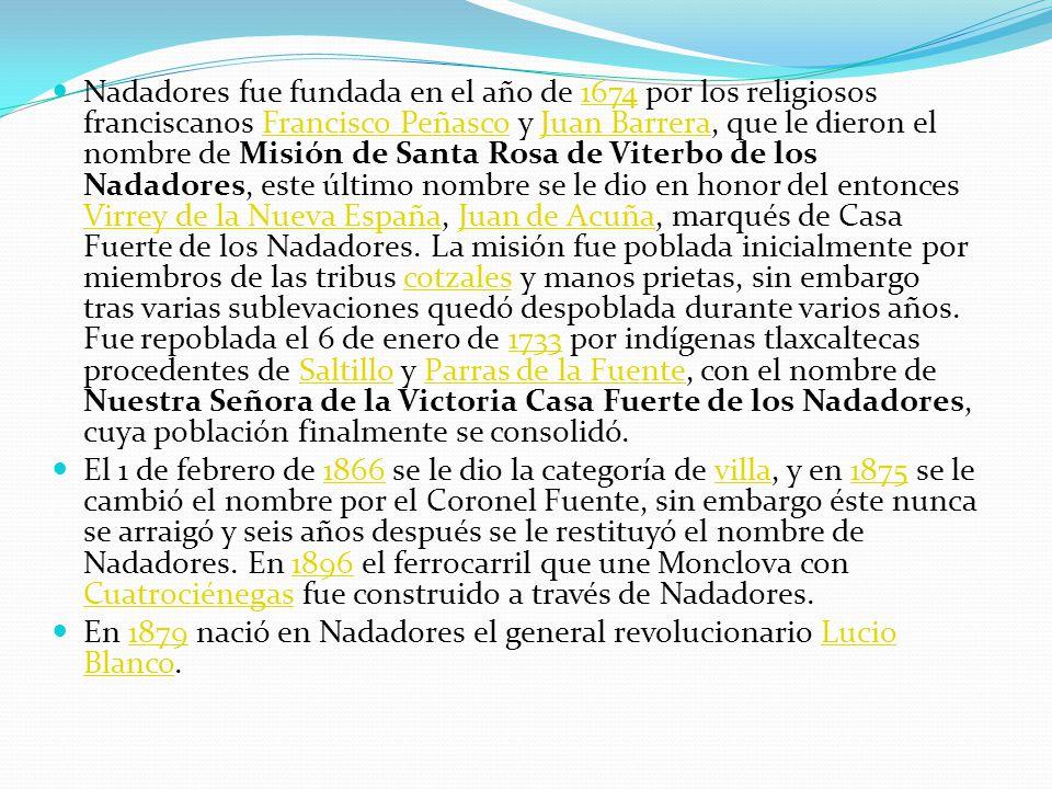 Nadadores fue fundada en el año de 1674 por los religiosos franciscanos Francisco Peñasco y Juan Barrera, que le dieron el nombre de Misión de Santa Rosa de Viterbo de los Nadadores, este último nombre se le dio en honor del entonces Virrey de la Nueva España, Juan de Acuña, marqués de Casa Fuerte de los Nadadores. La misión fue poblada inicialmente por miembros de las tribus cotzales y manos prietas, sin embargo tras varias sublevaciones quedó despoblada durante varios años. Fue repoblada el 6 de enero de 1733 por indígenas tlaxcaltecas procedentes de Saltillo y Parras de la Fuente, con el nombre de Nuestra Señora de la Victoria Casa Fuerte de los Nadadores, cuya población finalmente se consolidó.