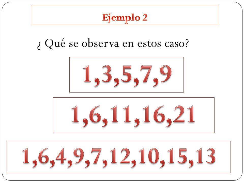 Ejemplo 2 ¿ Qué se observa en estos caso 1,3,5,7,9 1,6,11,16,21 1,6,4,9,7,12,10,15,13