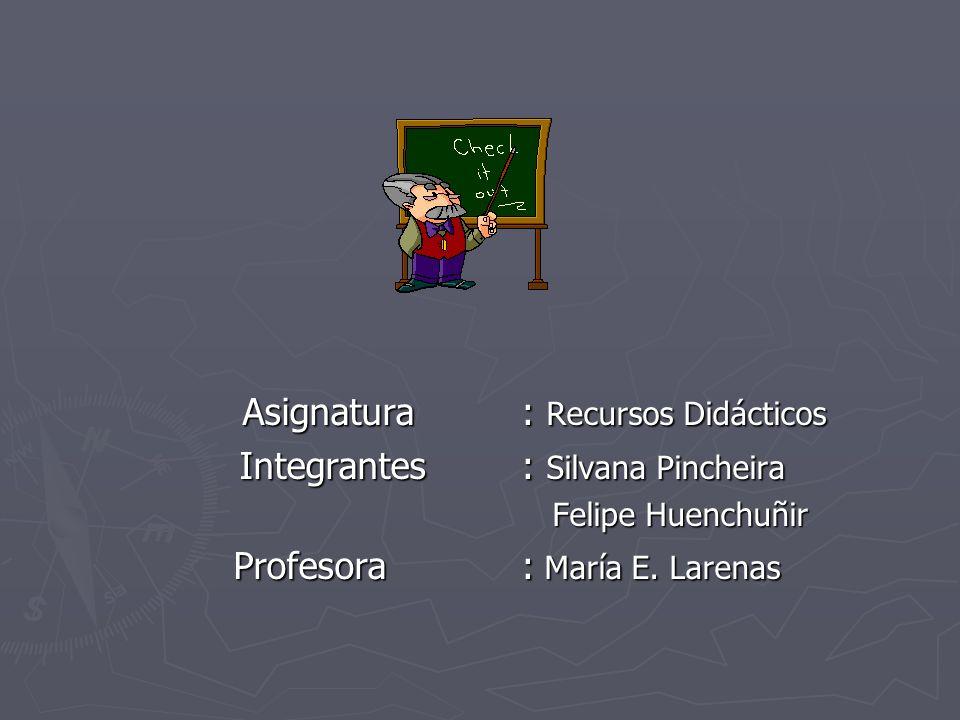 Asignatura : Recursos Didácticos Integrantes : Silvana Pincheira