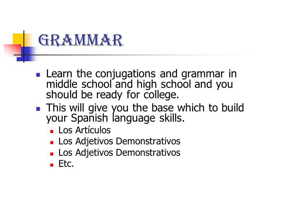 Grammar Learn the conjugations and grammar in middle school and high school and you should be ready for college.