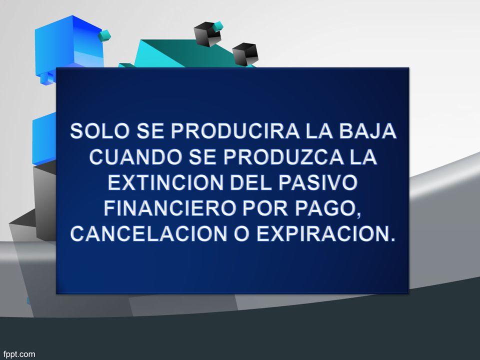 SOLO SE PRODUCIRA LA BAJA CUANDO SE PRODUZCA LA EXTINCION DEL PASIVO FINANCIERO POR PAGO, CANCELACION O EXPIRACION.