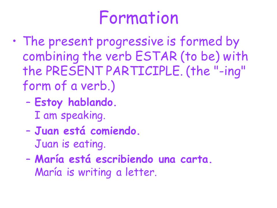 FormationThe present progressive is formed by combining the verb ESTAR (to be) with the PRESENT PARTICIPLE. (the -ing form of a verb.)