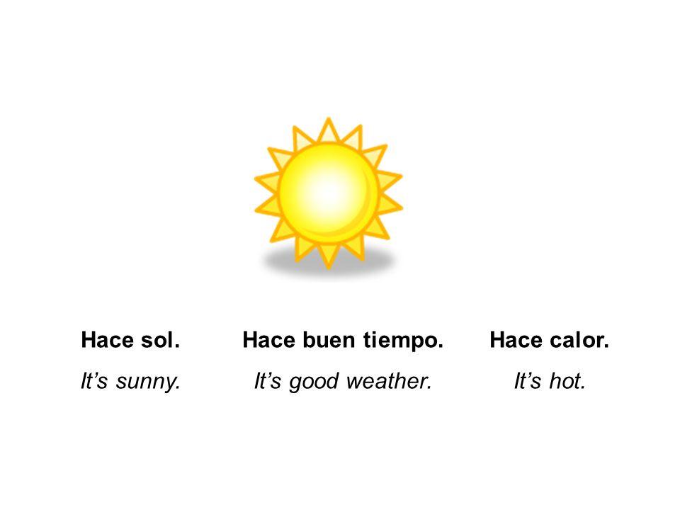 Hace sol. It's sunny. Hace buen tiempo. It's good weather. Hace calor. It's hot.