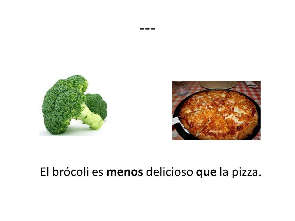 --- El brócoli es menos delicioso que la pizza.