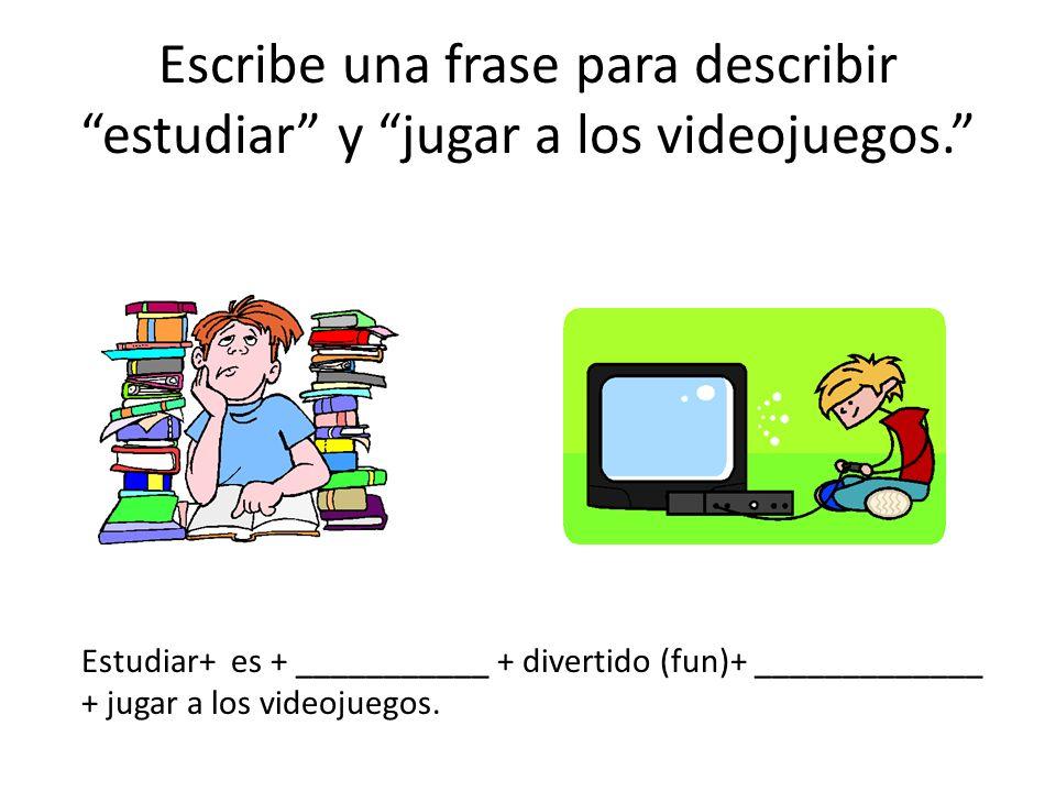 Escribe una frase para describir estudiar y jugar a los videojuegos