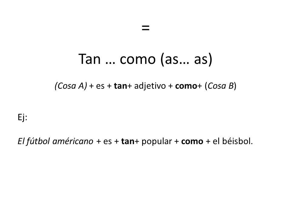 (Cosa A) + es + tan+ adjetivo + como+ (Cosa B)