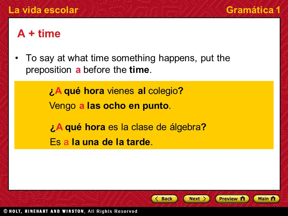 A + time To say at what time something happens, put the preposition a before the time. ¿A qué hora vienes al colegio