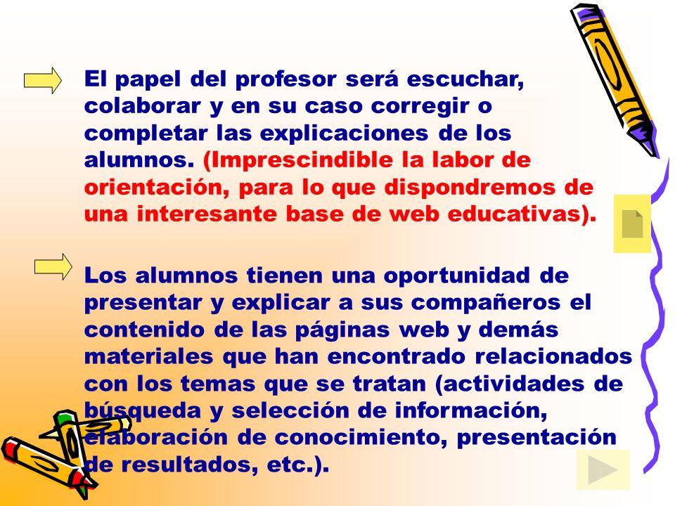 El papel del profesor será escuchar, colaborar y en su caso corregir o completar las explicaciones de los alumnos. (Imprescindible la labor de orientación, para lo que dispondremos de una interesante base de web educativas).