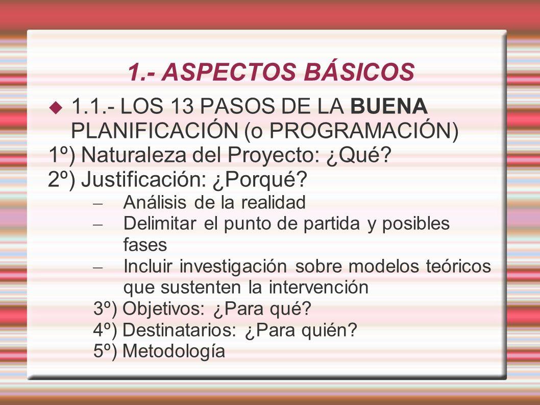 1.- ASPECTOS BÁSICOS 1.1.- LOS 13 PASOS DE LA BUENA PLANIFICACIÓN (o PROGRAMACIÓN) 1º) Naturaleza del Proyecto: ¿Qué