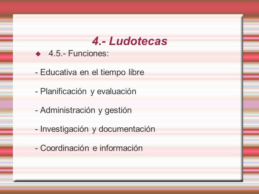 4.- Ludotecas 4.5.- Funciones: - Educativa en el tiempo libre