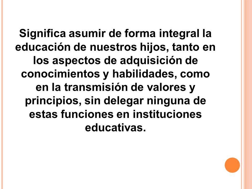 Significa asumir de forma integral la educación de nuestros hijos, tanto en los aspectos de adquisición de conocimientos y habilidades, como en la transmisión de valores y principios, sin delegar ninguna de estas funciones en instituciones educativas.