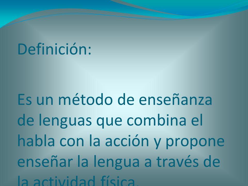 Definición:Es un método de enseñanza de lenguas que combina el habla con la acción y propone enseñar la lengua a través de la actividad física.