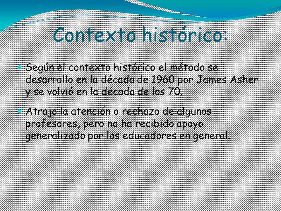 Contexto histórico: Según el contexto histórico el método se desarrollo en la década de 1960 por James Asher y se volvió en la década de los 70.