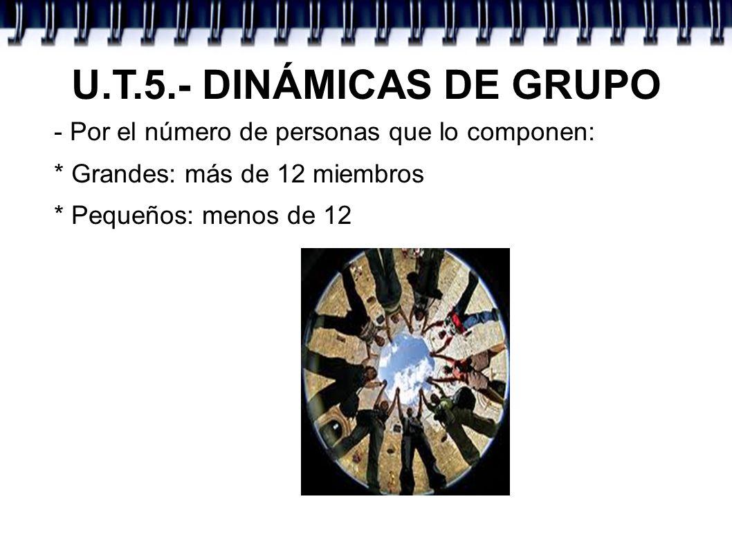 U.T.5.- DINÁMICAS DE GRUPO - Por el número de personas que lo componen: * Grandes: más de 12 miembros.
