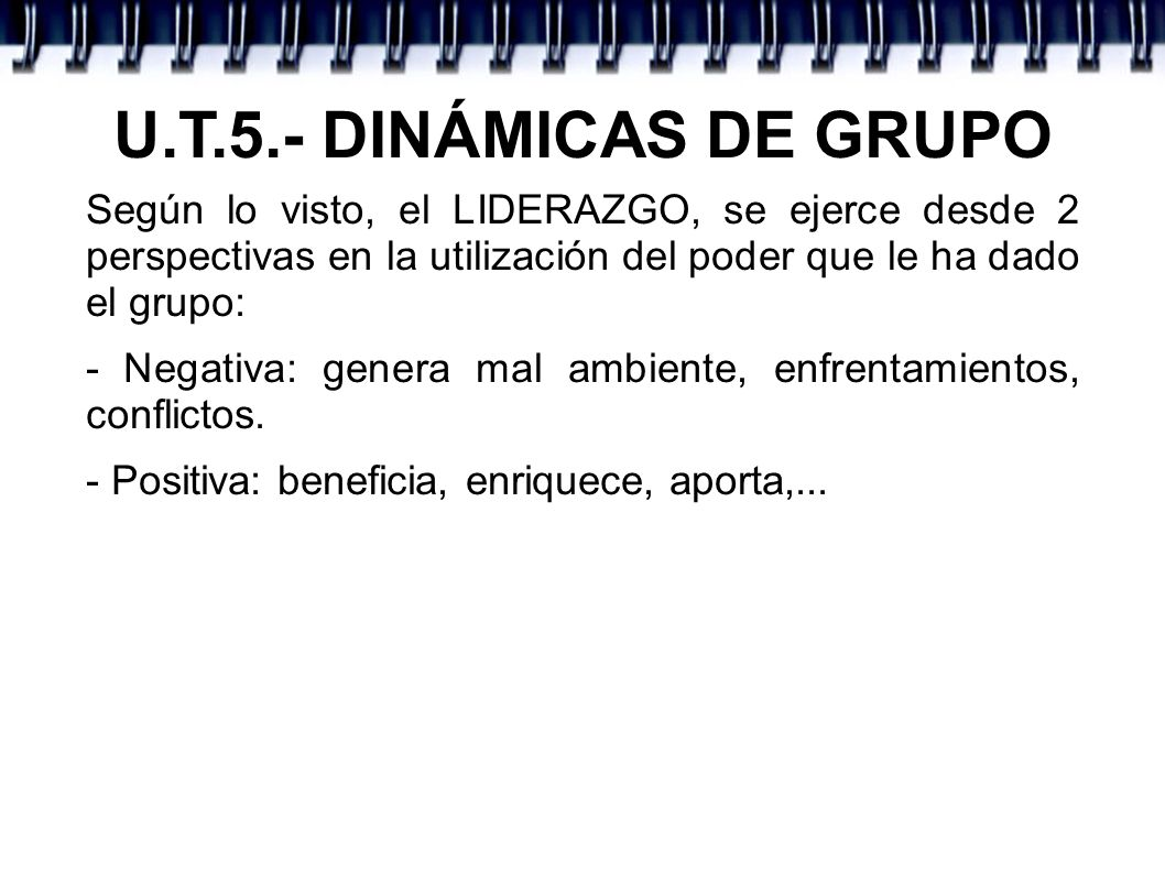 U.T.5.- DINÁMICAS DE GRUPOSegún lo visto, el LIDERAZGO, se ejerce desde 2 perspectivas en la utilización del poder que le ha dado el grupo: