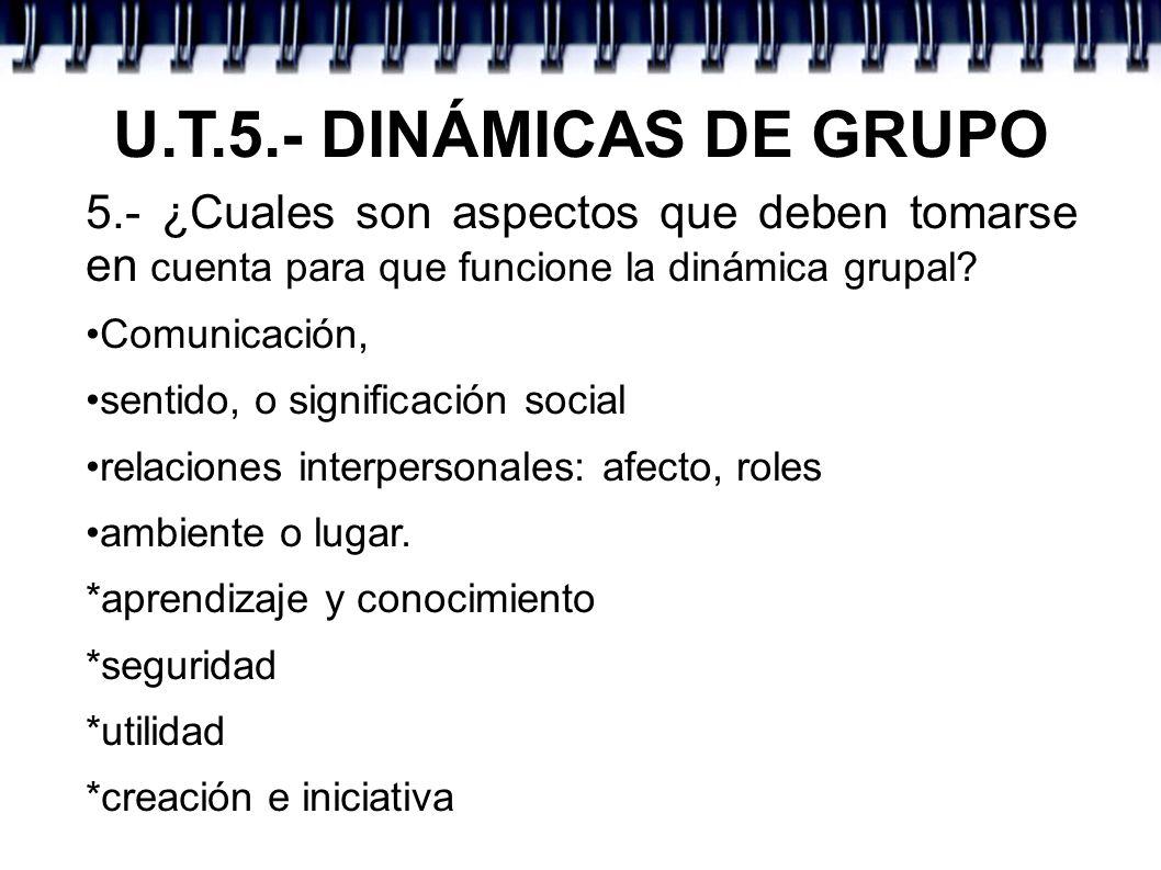U.T.5.- DINÁMICAS DE GRUPO 5.- ¿Cuales son aspectos que deben tomarse en cuenta para que funcione la dinámica grupal