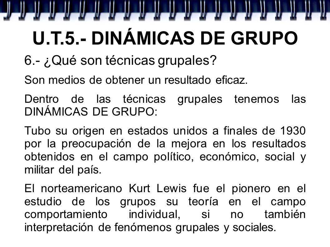 U.T.5.- DINÁMICAS DE GRUPO 6.- ¿Qué son técnicas grupales
