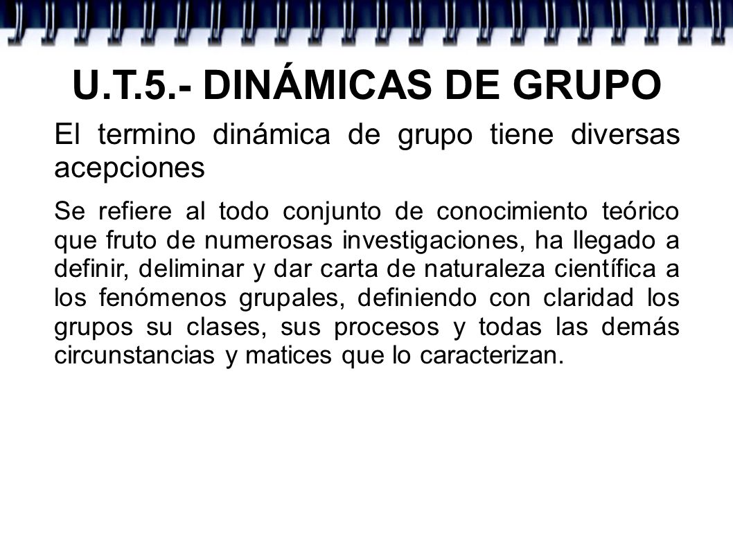 U.T.5.- DINÁMICAS DE GRUPO El termino dinámica de grupo tiene diversas acepciones.