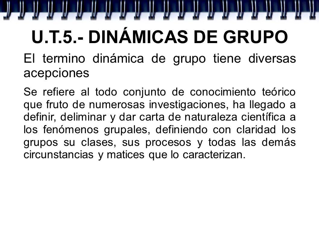 U.T.5.- DINÁMICAS DE GRUPOEl termino dinámica de grupo tiene diversas acepciones.