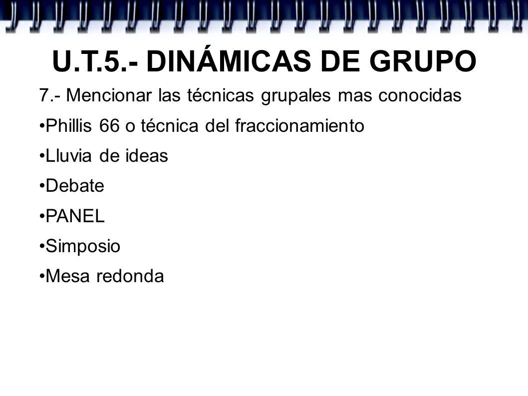 U.T.5.- DINÁMICAS DE GRUPO7.- Mencionar las técnicas grupales mas conocidas. •Phillis 66 o técnica del fraccionamiento.