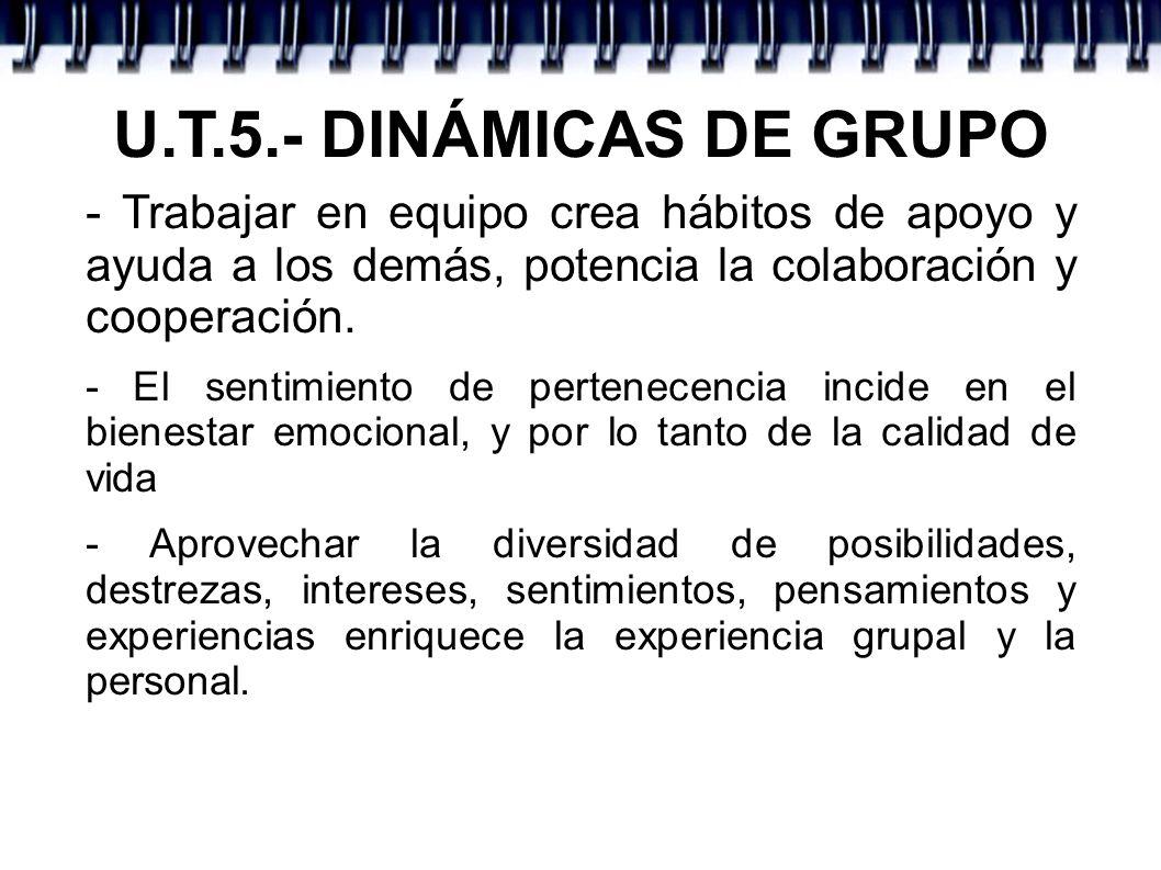 U.T.5.- DINÁMICAS DE GRUPO- Trabajar en equipo crea hábitos de apoyo y ayuda a los demás, potencia la colaboración y cooperación.