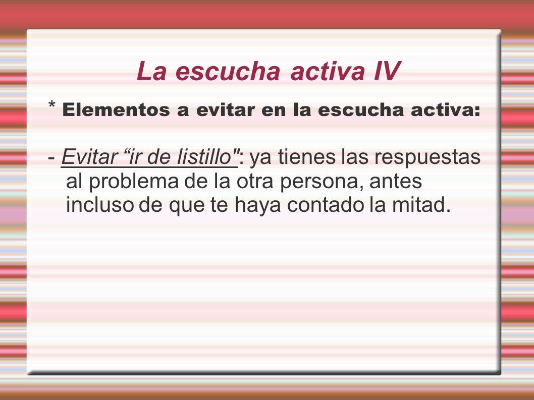 La escucha activa IV * Elementos a evitar en la escucha activa: