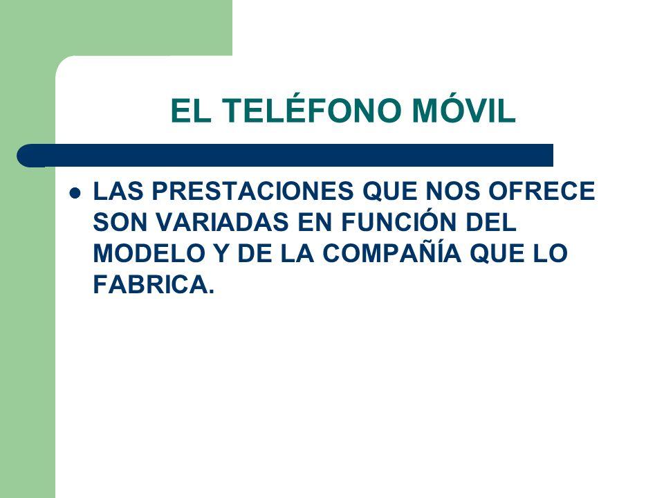 EL TELÉFONO MÓVIL LAS PRESTACIONES QUE NOS OFRECE SON VARIADAS EN FUNCIÓN DEL MODELO Y DE LA COMPAÑÍA QUE LO FABRICA.