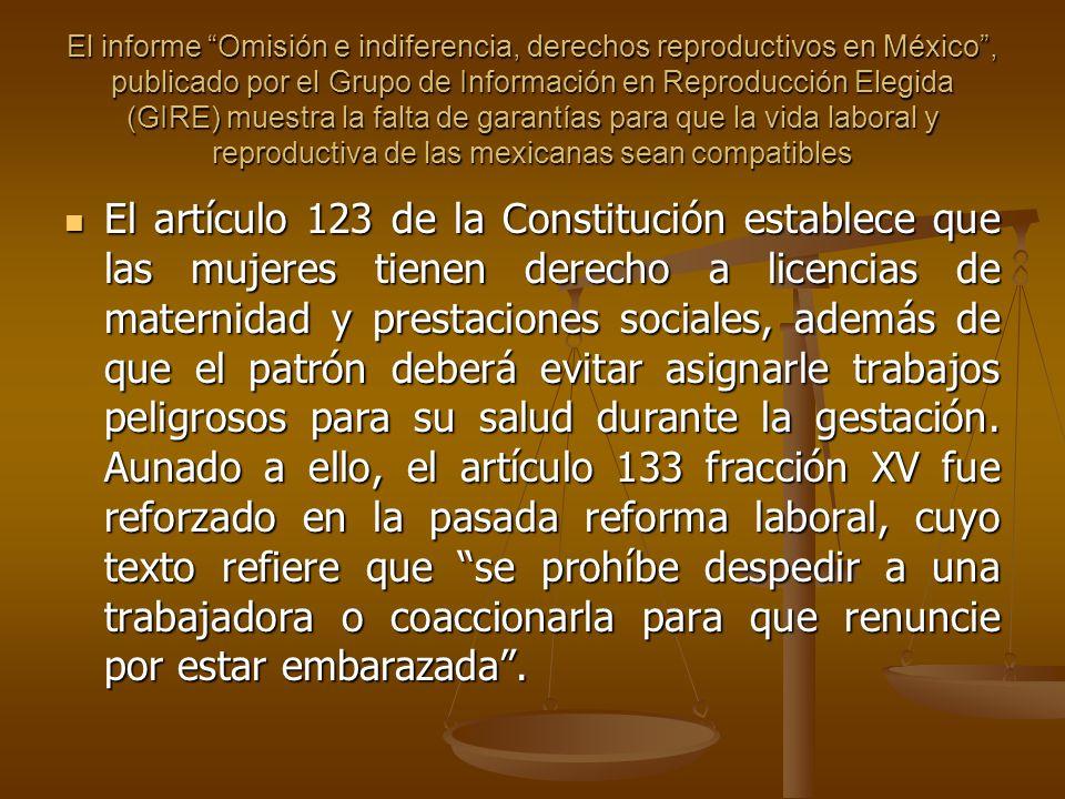 El informe Omisión e indiferencia, derechos reproductivos en México , publicado por el Grupo de Información en Reproducción Elegida (GIRE) muestra la falta de garantías para que la vida laboral y reproductiva de las mexicanas sean compatibles