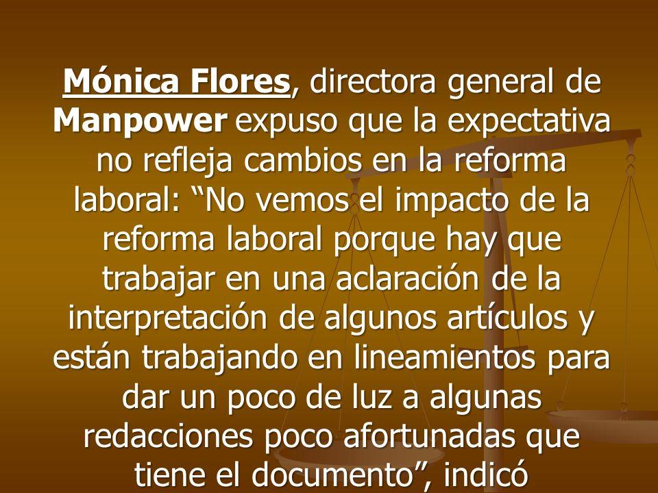 Mónica Flores, directora general de Manpower expuso que la expectativa no refleja cambios en la reforma laboral: No vemos el impacto de la reforma laboral porque hay que trabajar en una aclaración de la interpretación de algunos artículos y están trabajando en lineamientos para dar un poco de luz a algunas redacciones poco afortunadas que tiene el documento , indicó