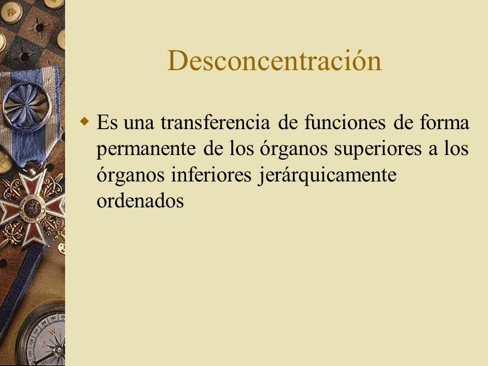 Desconcentración Es una transferencia de funciones de forma permanente de los órganos superiores a los órganos inferiores jerárquicamente ordenados.