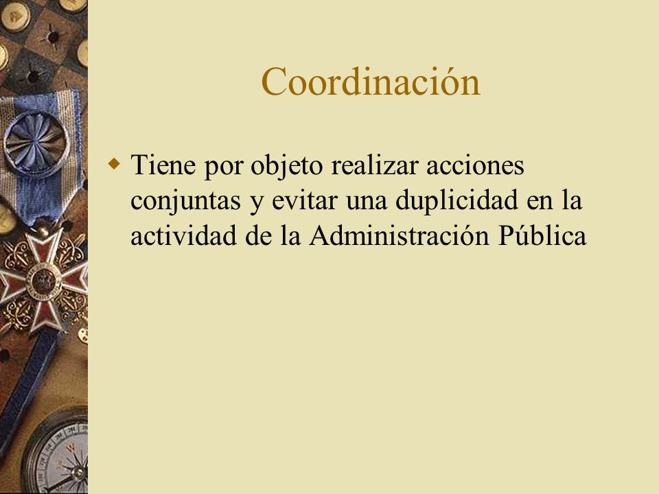 CoordinaciónTiene por objeto realizar acciones conjuntas y evitar una duplicidad en la actividad de la Administración Pública.