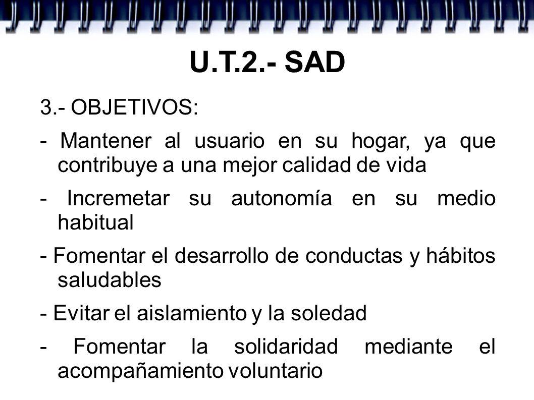 U.T.2.- SAD 3.- OBJETIVOS: - Mantener al usuario en su hogar, ya que contribuye a una mejor calidad de vida.