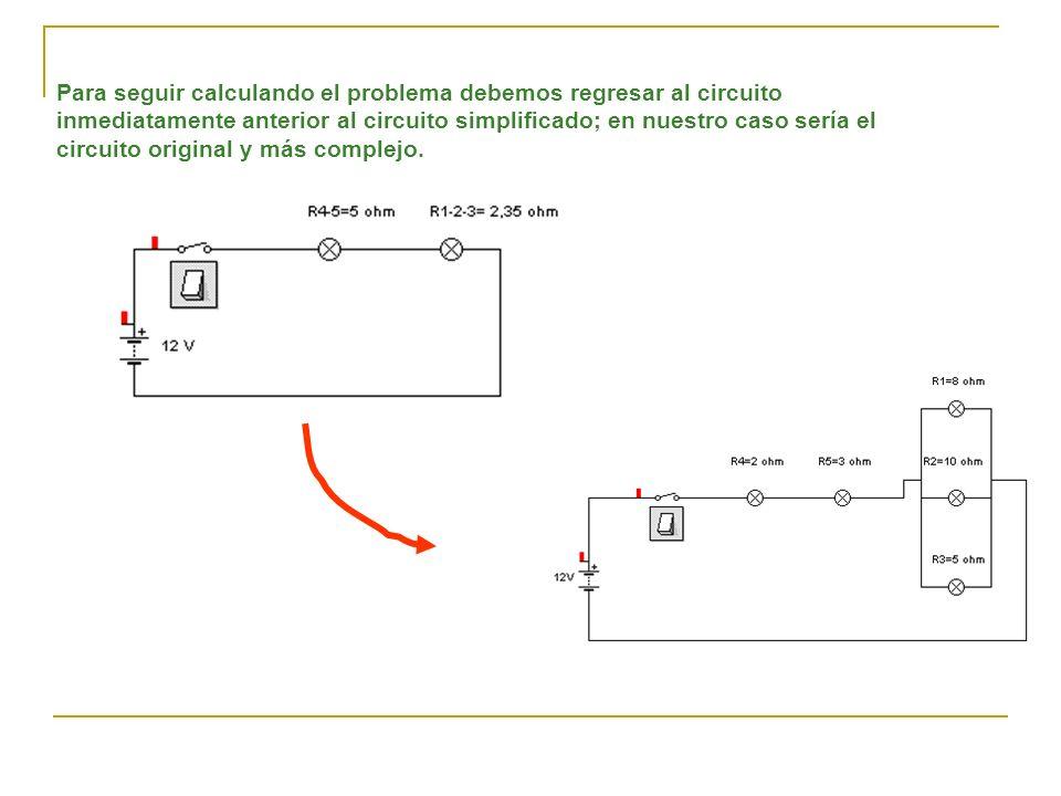 Para seguir calculando el problema debemos regresar al circuito inmediatamente anterior al circuito simplificado; en nuestro caso sería el circuito original y más complejo.