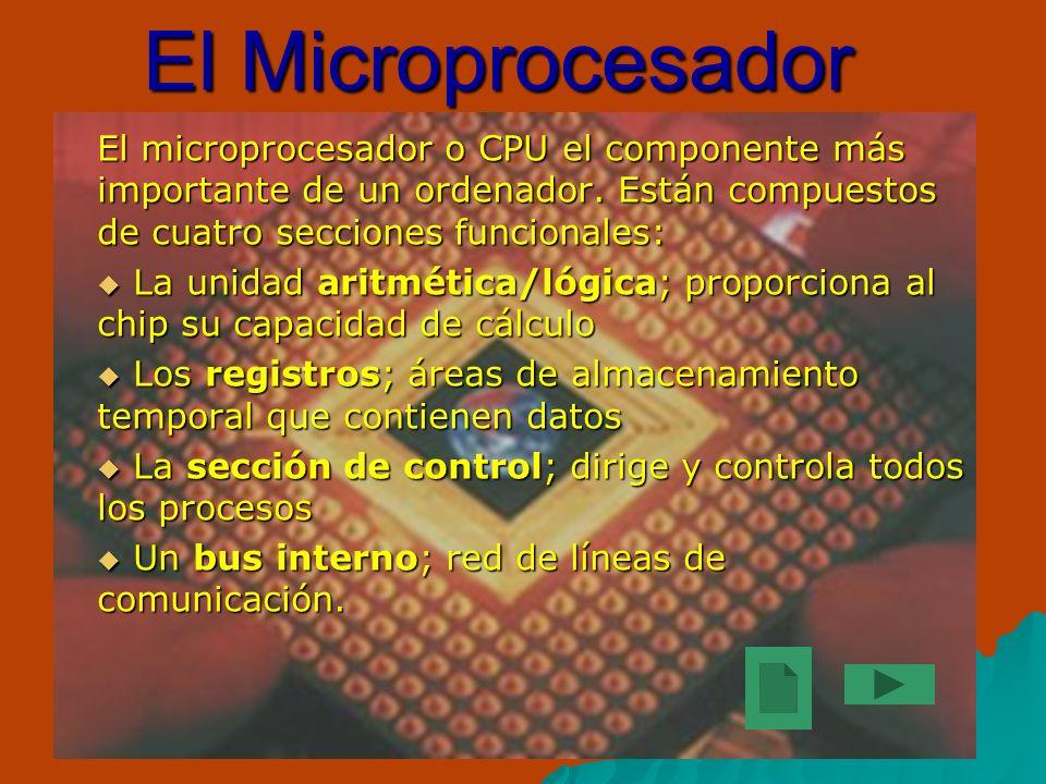 El Microprocesador El microprocesador o CPU el componente más importante de un ordenador. Están compuestos de cuatro secciones funcionales: