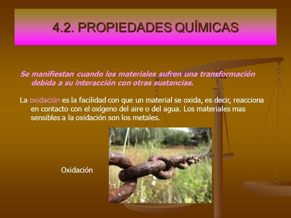 4.2. PROPIEDADES QUÍMICASSe manifiestan cuando los materiales sufren una transformación debida a su interacción con otras sustancias.
