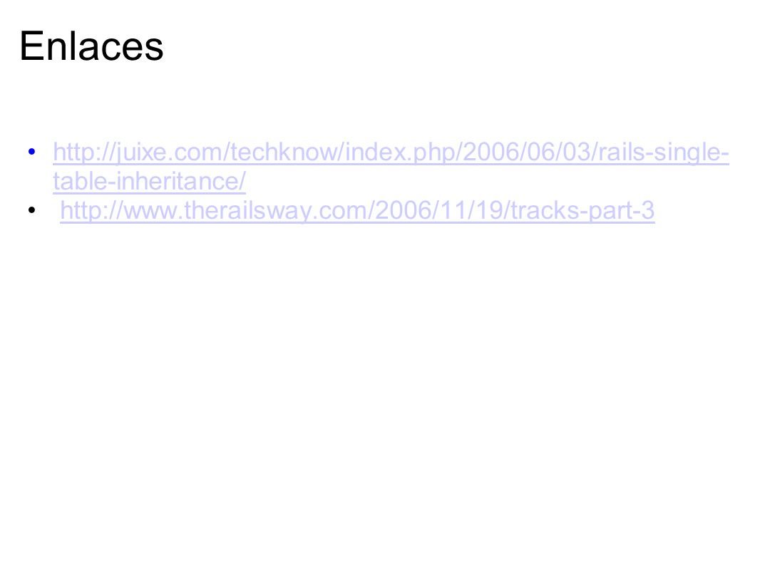 Enlaces http://juixe.com/techknow/index.php/2006/06/03/rails-single-table-inheritance/ http://www.therailsway.com/2006/11/19/tracks-part-3.