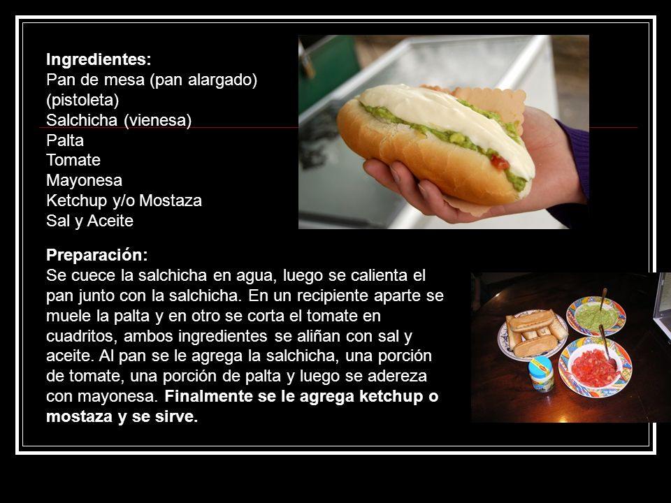 Ingredientes:Pan de mesa (pan alargado) (pistoleta) Salchicha (vienesa) Palta. Tomate. Mayonesa. Ketchup y/o Mostaza.