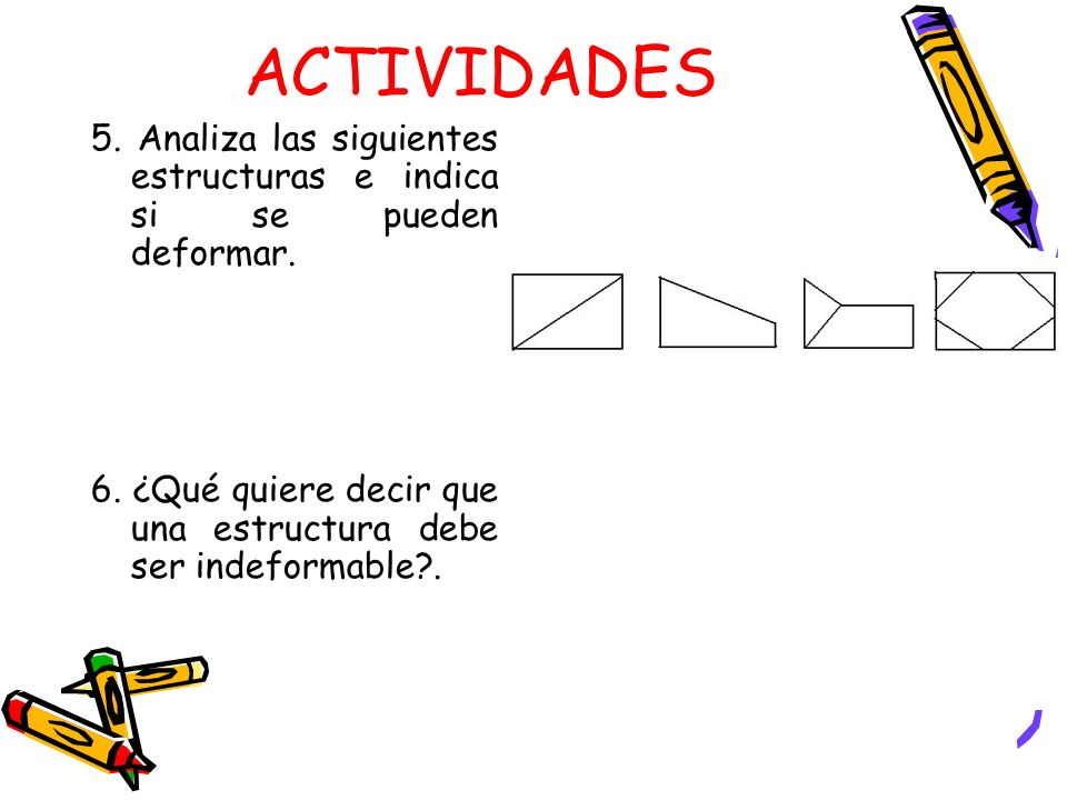 ACTIVIDADES 5. Analiza las siguientes estructuras e indica si se pueden deformar.