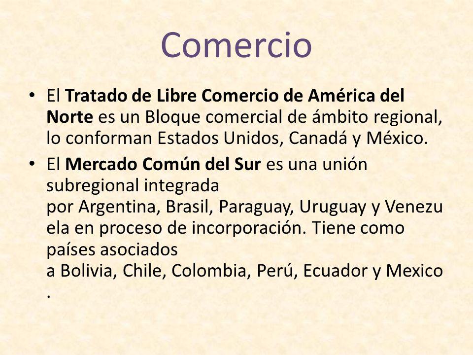 Comercio El Tratado de Libre Comercio de América del Norte es un Bloque comercial de ámbito regional, lo conforman Estados Unidos, Canadá y México.