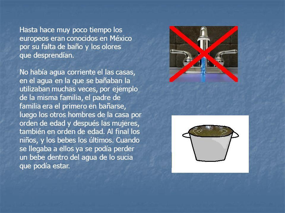 Hasta hace muy poco tiempo los europeos eran conocidos en México por su falta de baño y los olores que desprendían.